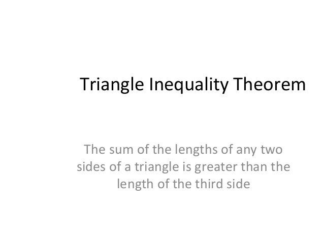 Triangle Inequality Theorem The sum of the lengths of any two sides of a triangle is greater than the length of the third ...