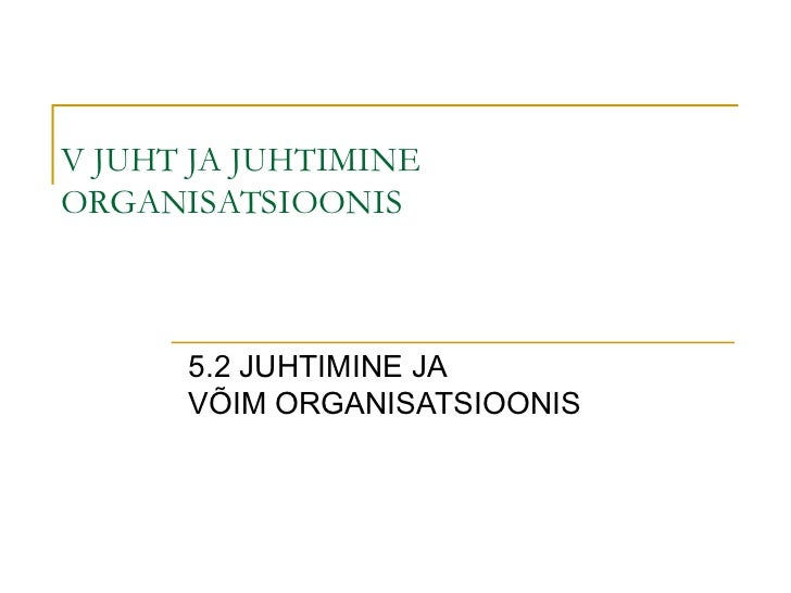 V JUHT JA JUHTIMINE ORGANISATSIOONIS 5.2 JUHTIMINE JA  VÕIM ORGANISATSIOONIS
