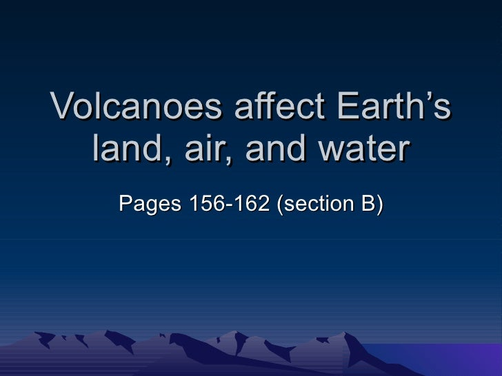 Volcanoes affect Earth's land, air, and water Pages 156-162 (section B)
