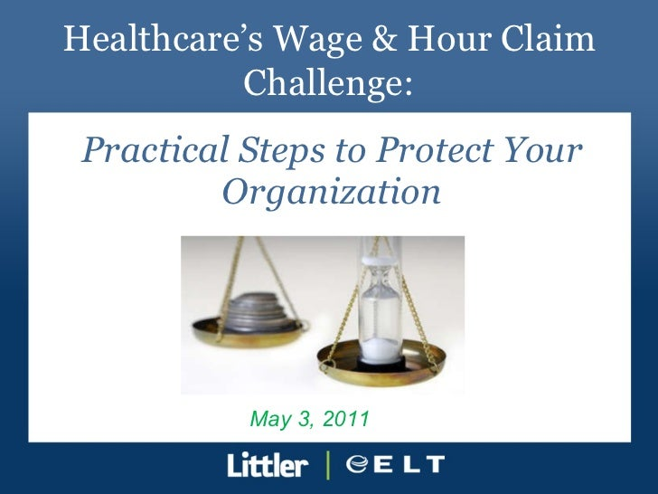 Practical Steps to Protect Your Organization Healthcare's Wage & Hour Claim Challenge: May 3, 2011