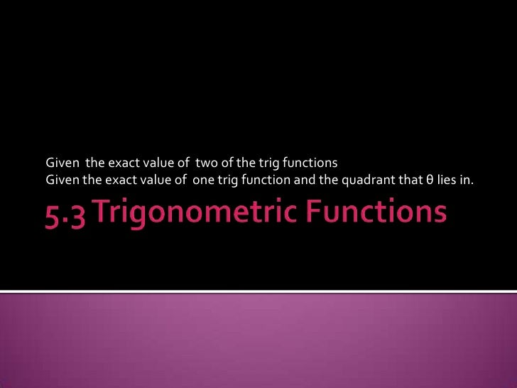 5.3 Trigonometric Functions<br />Given  the exact value of  two of the trig functions<br />Given the exact value of  one t...