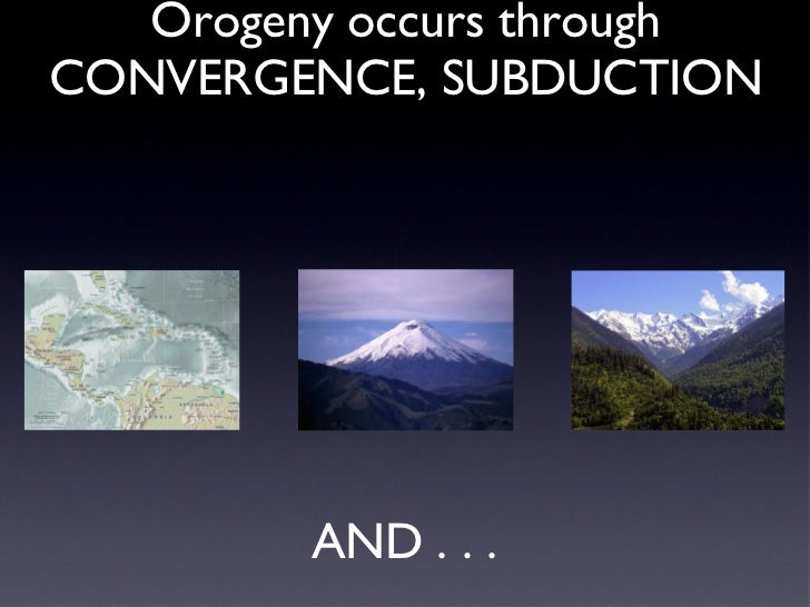 OROGENY is the process of mountain building.  Orogeny occurs through CONVERGENCE, SUBDUCTION AND . . .