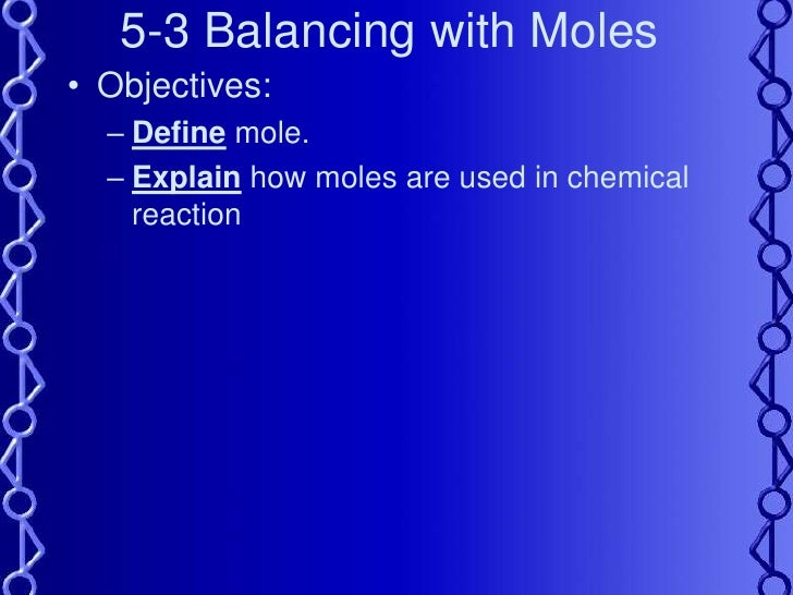 5-3 Balancing with Moles<br />Objectives:<br />Define mole.<br />Explain how moles are used in chemical reaction<br />