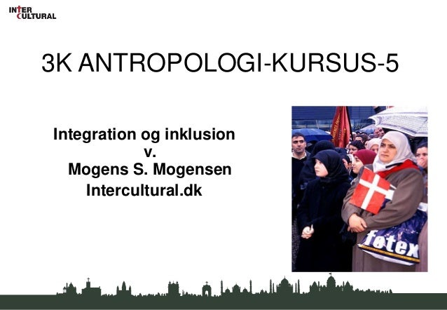 3K ANTROPOLOGI-KURSUS-5Integration og inklusion            v.  Mogens S. Mogensen    Intercultural.dk