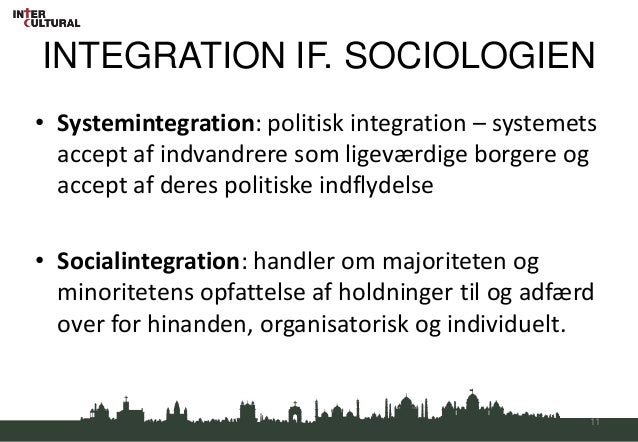 INTEGRATION IF. SOCIOLOGIEN• Systemintegration: politisk integration – systemets  accept af indvandrere som ligeværdige bo...