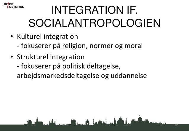 INTEGRATION IF.     SOCIALANTROPOLOGIEN• Kulturel integration  - fokuserer på religion, normer og moral• Strukturel integr...