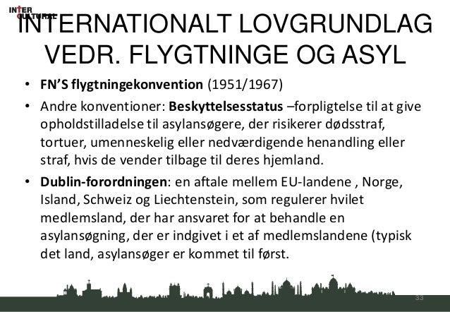INTERNATIONALT LOVGRUNDLAG  VEDR. FLYGTNINGE OG ASYL• FN'S flygtningekonvention (1951/1967)• Andre konventioner: Beskyttel...