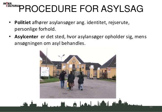 PROCEDURE FOR ASYLSAG• Politiet afhører asylansøger ang. identitet, rejserute,  personlige forhold.• Asylcenter er det ste...