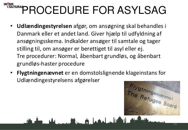 PROCEDURE FOR ASYLSAG• Udlændingestyrelsen afgør, om ansøgning skal behandles i  Danmark eller et andet land. Giver hjælp ...