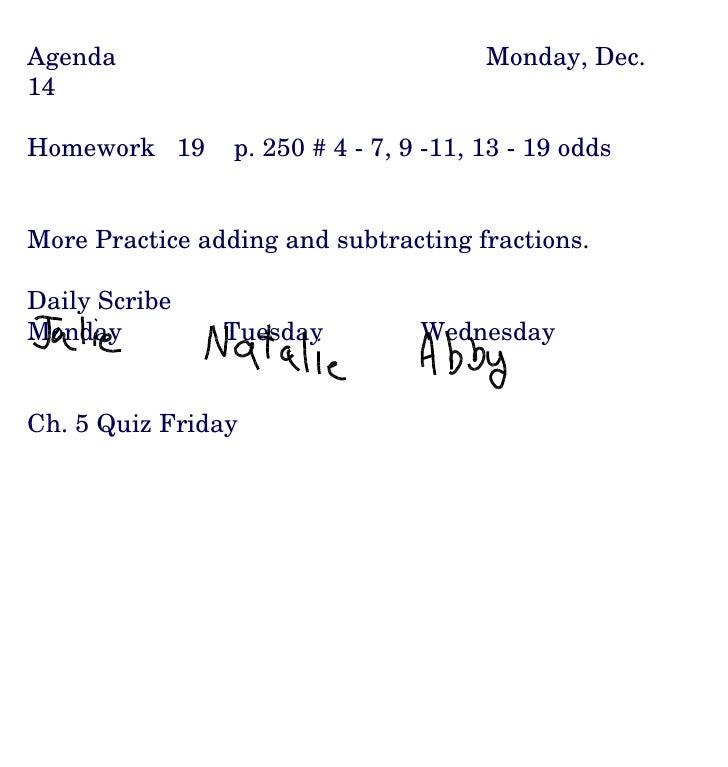 Agenda Monday, Dec. 14 Homework  19  p. 250 # 4 - 7, 9 -11, 13 - 19 odds More Practice adding and subtracting fractions. D...