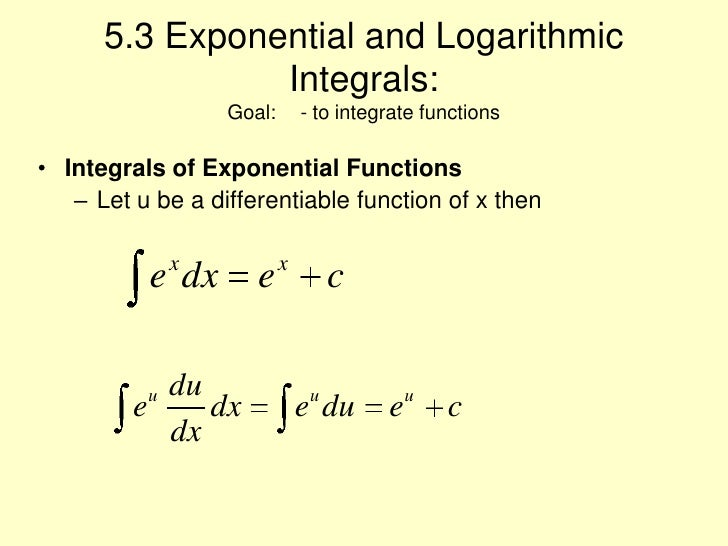 5.3 Exponential and Logarithmic  Integrals:Goal: - to integrate functions<br />Integrals of Exponential Functions<br />Le...