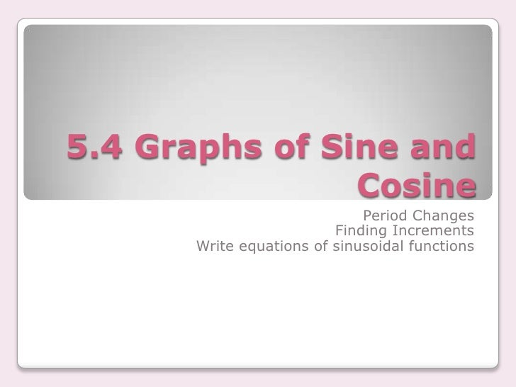 5.4 Graphs of Sine and Cosine<br />Period Changes<br />Finding Increments<br />Write equations of sinusoidal functions<br />