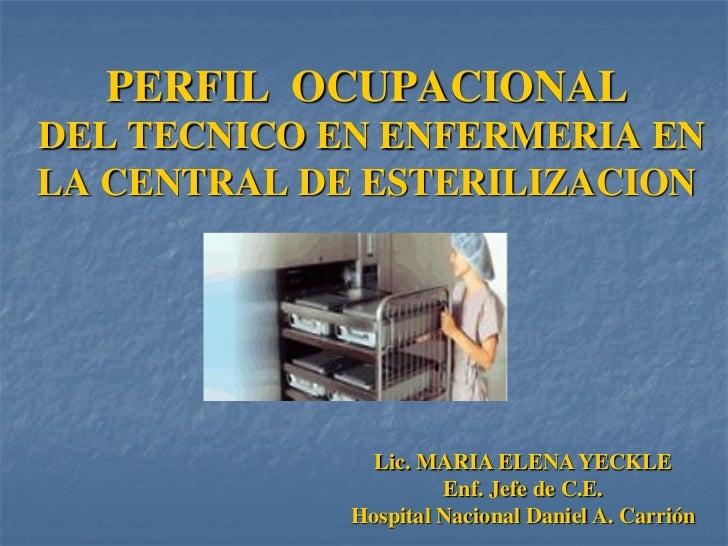 PERFIL OCUPACIONALDEL TECNICO EN ENFERMERIA ENLA CENTRAL DE ESTERILIZACION               Lic. MARIA ELENA YECKLE          ...