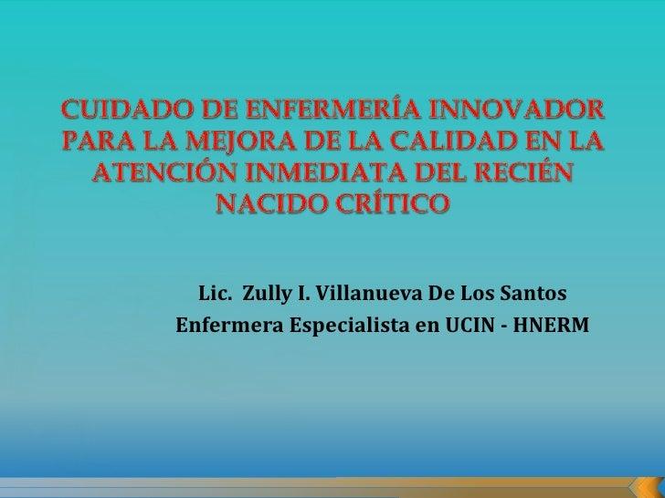 Lic. Zully I. Villanueva De Los SantosEnfermera Especialista en UCIN - HNERM