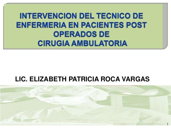 LIC. ELIZABETH PATRICIA ROCA VARGASIntervención del Técnico de Enf. en Pacientes Post operados de Cirugía Ambulatoria-Lic....