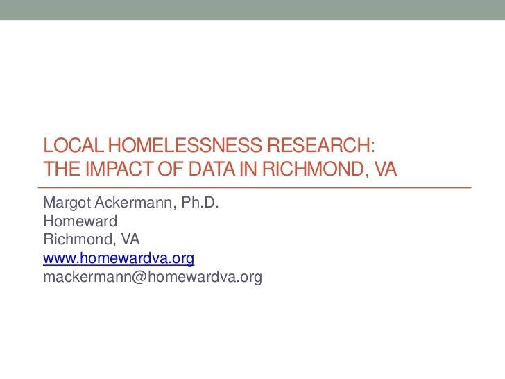 Local homelessness research: the impact of data in Richmond, VA<br />Margot Ackermann, Ph.D.<br />Homeward<br />Richmond, ...