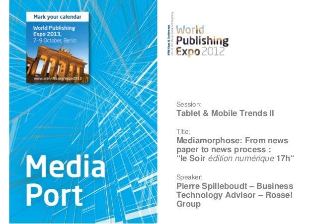 "Session:Tablet & Mobile Trends IITitle:Mediamorphose: From newspaper to news process :""le Soir édition numérique 17h""Speak..."