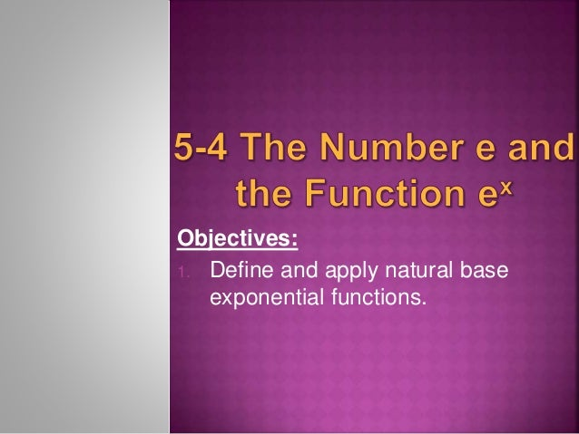 Objectives:  1. Define and apply natural base  exponential functions.