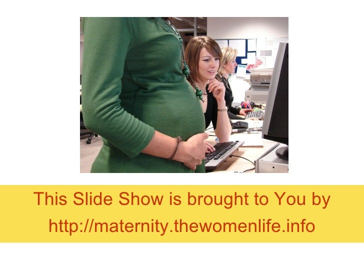 This Slide Show is brought to You by http:// maternity.thewomenlife.info