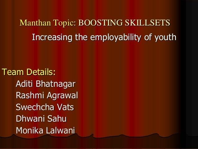 Manthan Topic: BOOSTING SKILLSETS Increasing the employability of youth Team Details: Aditi Bhatnagar Rashmi Agrawal Swech...
