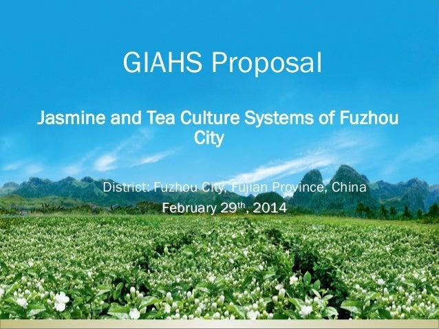 February 29th, 2014 District: Fuzhou City, Fujian Province, China GIAHS Proposal Jasmine and Tea Culture Systems of Fuzhou...