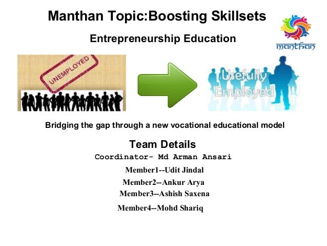 Bridging the gap through a new vocational educational model Manthan Topic:Boosting Skillsets Entrepreneurship Education Te...