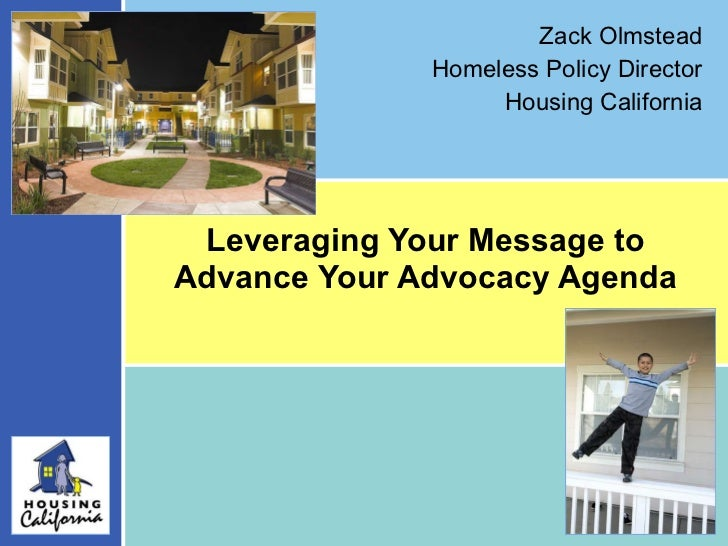 Leveraging Your Message to Advance Your Advocacy Agenda Zack Olmstead Homeless Policy Director Housing California
