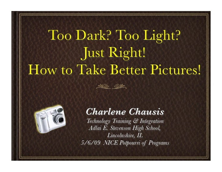 Too Dark? Too Light?         Just Right! How to Take Better Pictures!           Charlene Chausis           Technology Trai...