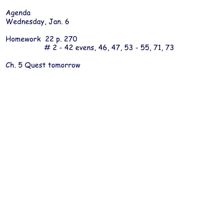 Agenda Wednesday, Jan. 6 Homework  22 p. 270  # 2 - 42 evens, 46, 47, 53 - 55, 71, 73 Ch. 5 Quest tomorrow