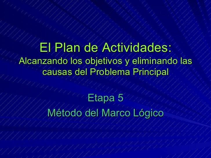 El Plan de Actividades: Alcanzando los objetivos y eliminando las causas del Problema Principal Etapa 5 Método del Marco L...