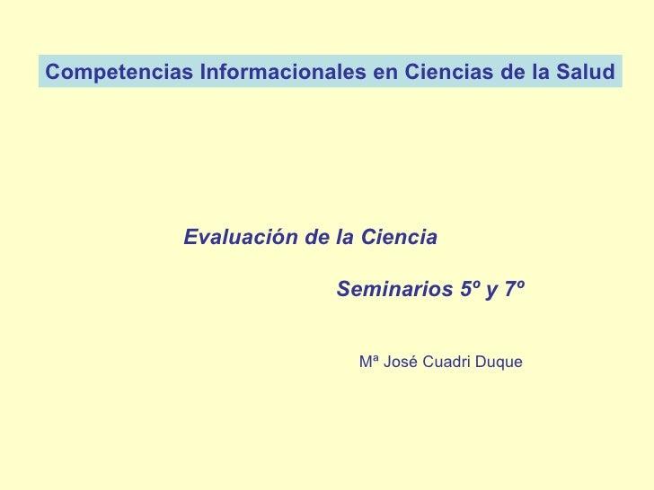 Competencias Informacionales en Ciencias de la Salud Mª José Cuadri Duque   Evaluación de la Ciencia Seminarios 5º y 7º