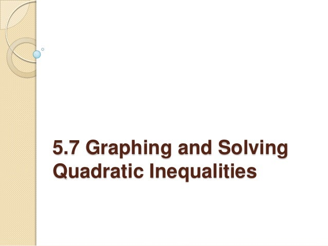 5.7 Graphing and SolvingQuadratic Inequalities