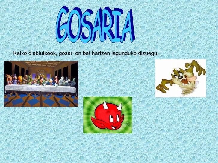 GOSARIA Kaixo diablutxook, gosari on bat hartzen lagunduko dizuegu.