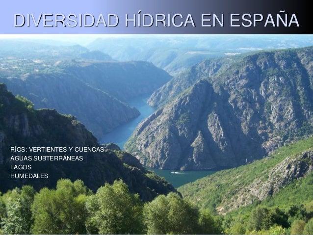 DIVERSIDAD HÍDRICA EN ESPAÑA  RÍOS: VERTIENTES Y CUENCAS AGUAS SUBTERRÁNEAS LAGOS HUMEDALES