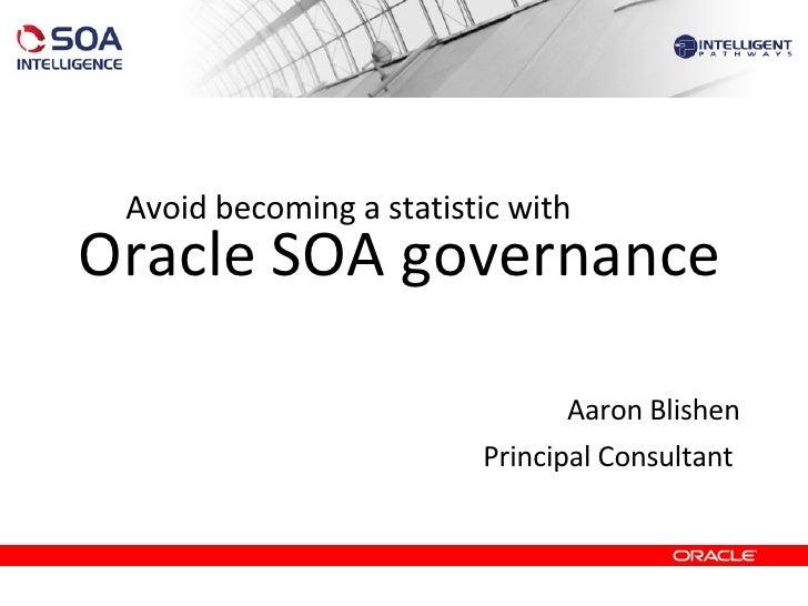 Oracle SOA governance <ul><li>Aaron Blishen </li></ul><ul><li>Principal Consultant  </li></ul>Avoid becoming a statistic w...