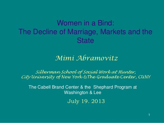 1 Women in a Bind: The Decline of Marriage, Markets and the State Mimi Abramovitz Silberman School of Social Work at Hunte...