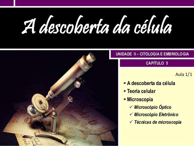 A descoberta da célula             UNIDADE II – CITOLOGIA E EMBRIOLOGIA                           CAPÍTULO 5              ...