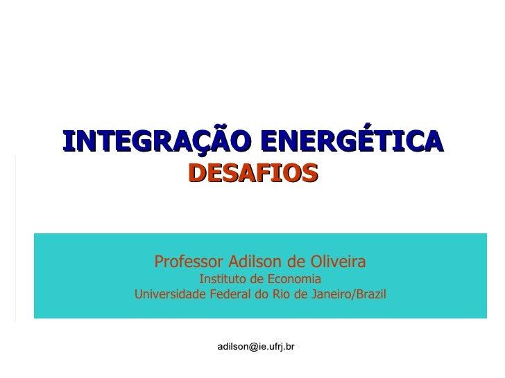 INTEGRAÇÃO ENERGÉTICA DESAFIOS [email_address] Professor Adilson de Oliveira Instituto de Economia Universidade Federal do...