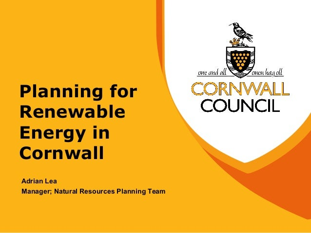 Planning for Renewable Energy in Cornwall Adrian Lea Manager; Natural Resources Planning Team