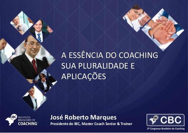 A ESSÊNCIA DO COACHING SUA PLURALIDADE E APLICAÇÕES  José Roberto Marques Presidente do IBC, Master Coach Senior & Trainer