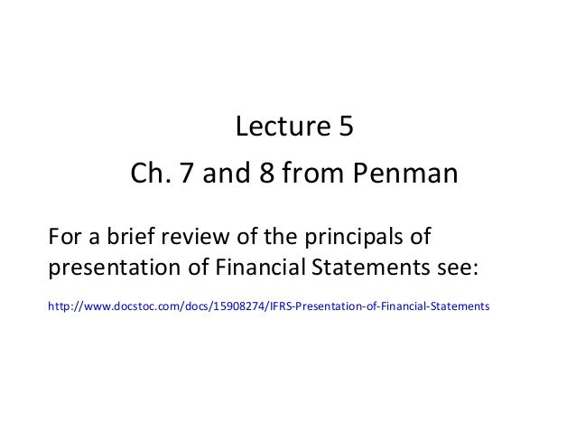 Lecture 5              Ch. 7 and 8 from PenmanFor a brief review of the principals ofpresentation of Financial Statements ...