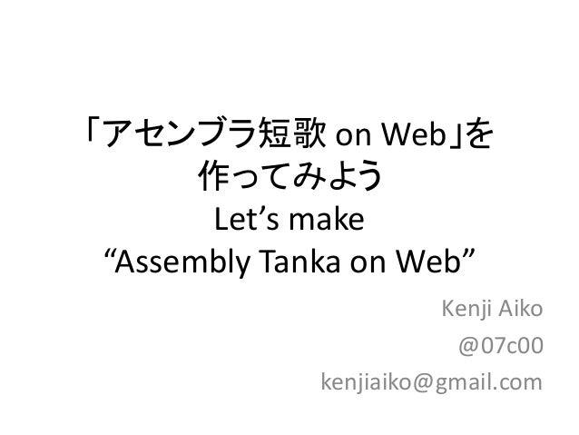 """「アセンブラ短歌 on Web」を 作ってみよう Let's make """"Assembly Tanka on Web"""" Kenji Aiko @07c00 kenjiaiko@gmail.com"""