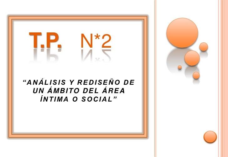 """T.P. N*2""""ANÁLISIS Y REDISEÑO DE  UN ÁMBITO DEL ÁREA   ÍNTIMA O SOCIAL"""""""