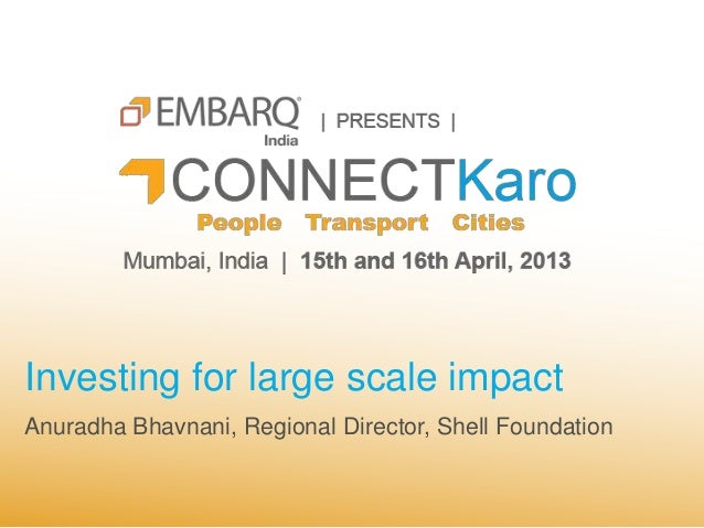 Investing for large scale impactAnuradha Bhavnani, Regional Director, Shell Foundation