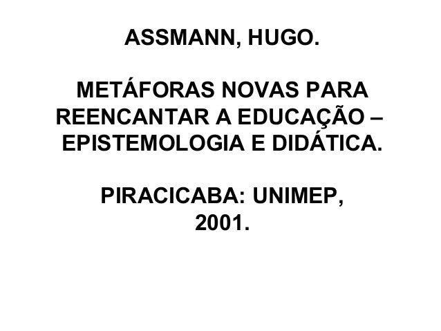 ASSMANN, HUGO.METÁFORAS NOVAS PARAREENCANTAR A EDUCAÇÃO –EPISTEMOLOGIA E DIDÁTICA.PIRACICABA: UNIMEP,2001.