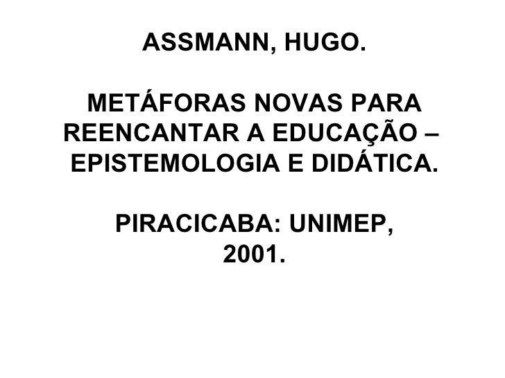 ASSMANN, HUGO. METÁFORAS NOVAS PARA REENCANTAR A EDUCAÇÃO –  EPISTEMOLOGIA E DIDÁTICA. PIRACICABA: UNIMEP,  2001.