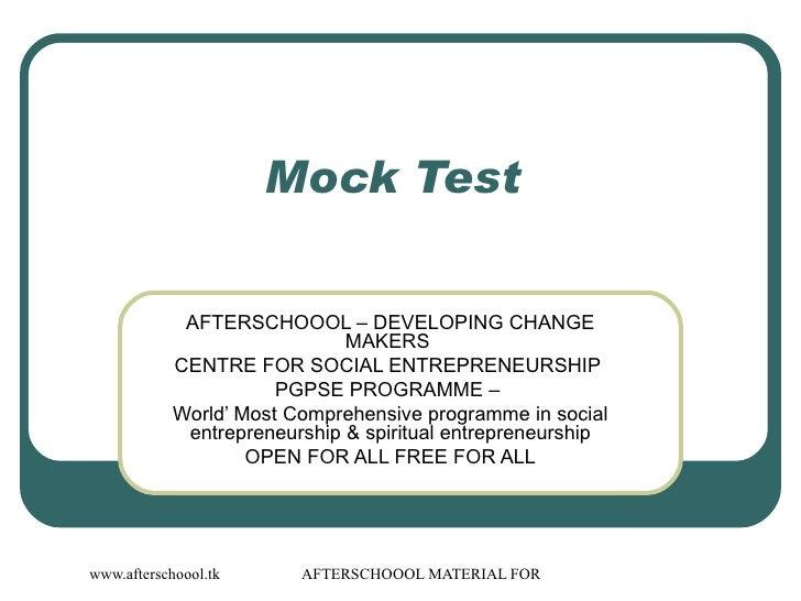 Mock Test  AFTERSCHOOOL – DEVELOPING CHANGE MAKERS  CENTRE FOR SOCIAL ENTREPRENEURSHIP  PGPSE PROGRAMME –  World' Most Com...