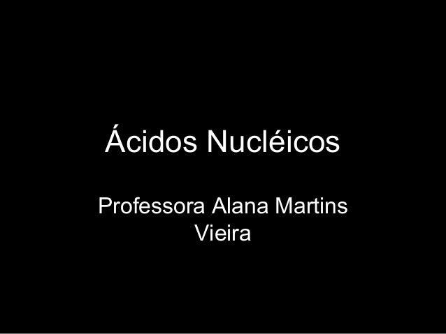 Ácidos NucléicosProfessora Alana MartinsVieira