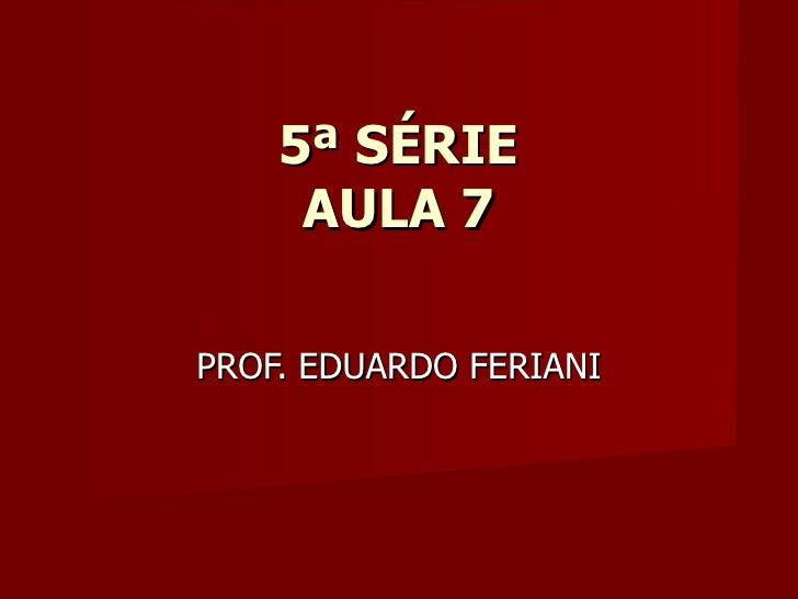 5ª SÉRIE     AULA 7PROF. EDUARDO FERIANI