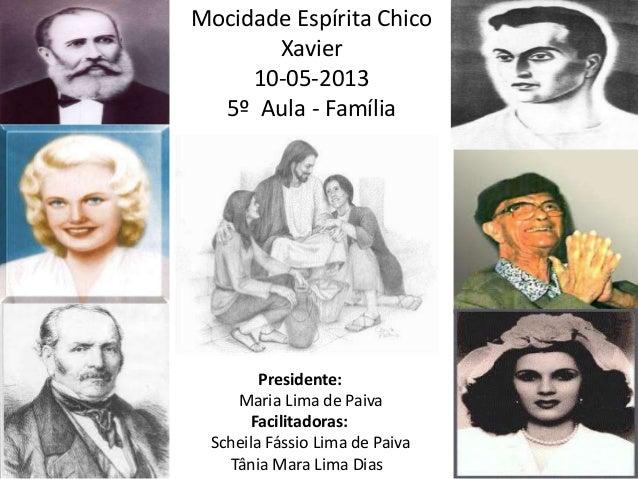 Mocidade Espírita ChicoXavier10-05-20135º Aula - FamíliaPresidente:Maria Lima de PaivaFacilitadoras:Scheila Fássio Lima de...